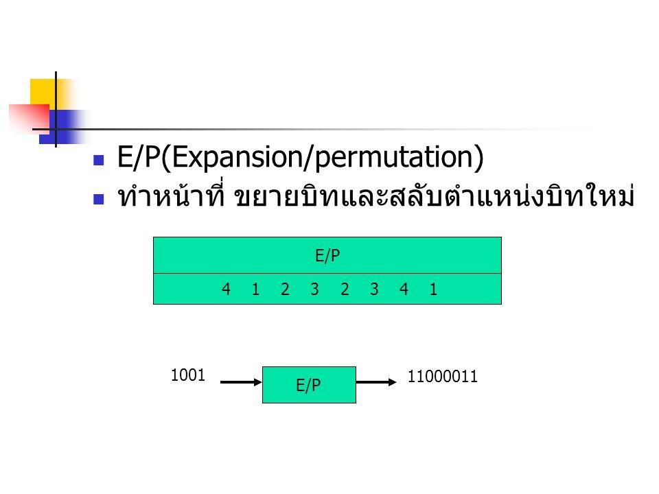 E/P(Expansion/permutation) ทำหน้าที่ ขยายบิทและสลับตำแหน่งบิทใหม่ E/P 4 1 2 3 2 3 4 1 1001 E/P 11000011