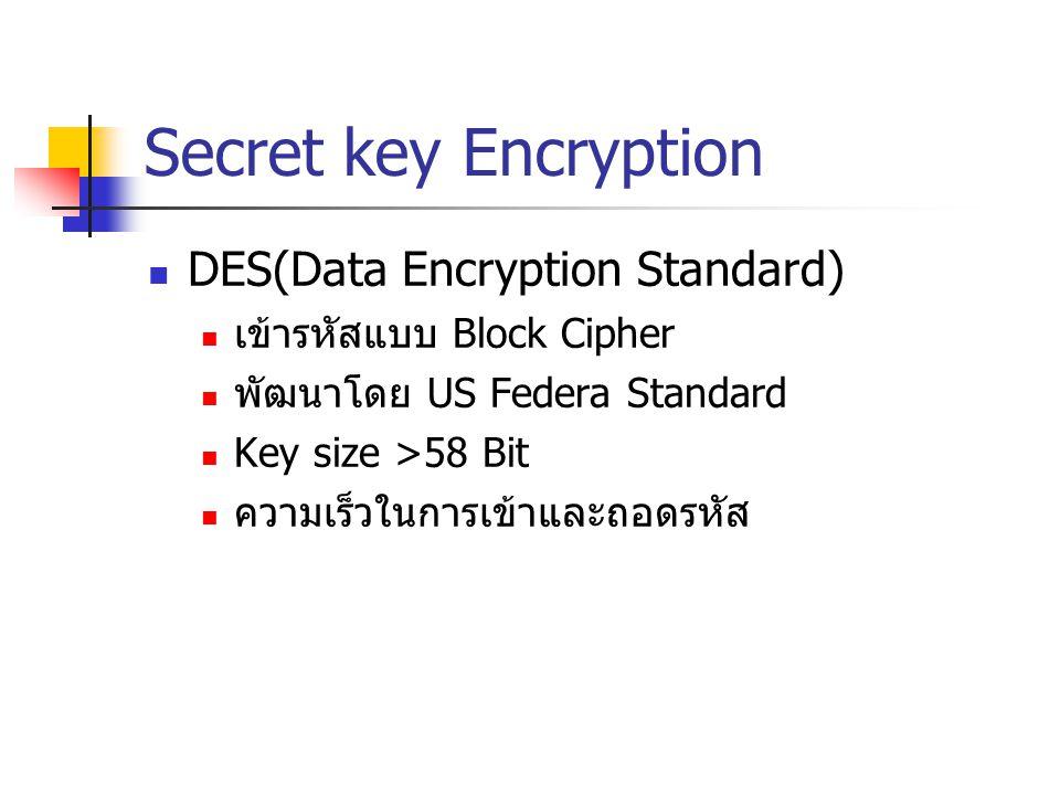 Secret key Encryption Triple DES พัฒนาต่อจาก DES มีความปลอดภัยมากกว่า DES Key ขนาดมากกว่า DES AES(Advanced Encryption Standard) มีความปลอดภัยในการเข้าและถอดรหัสมากกว่า DES