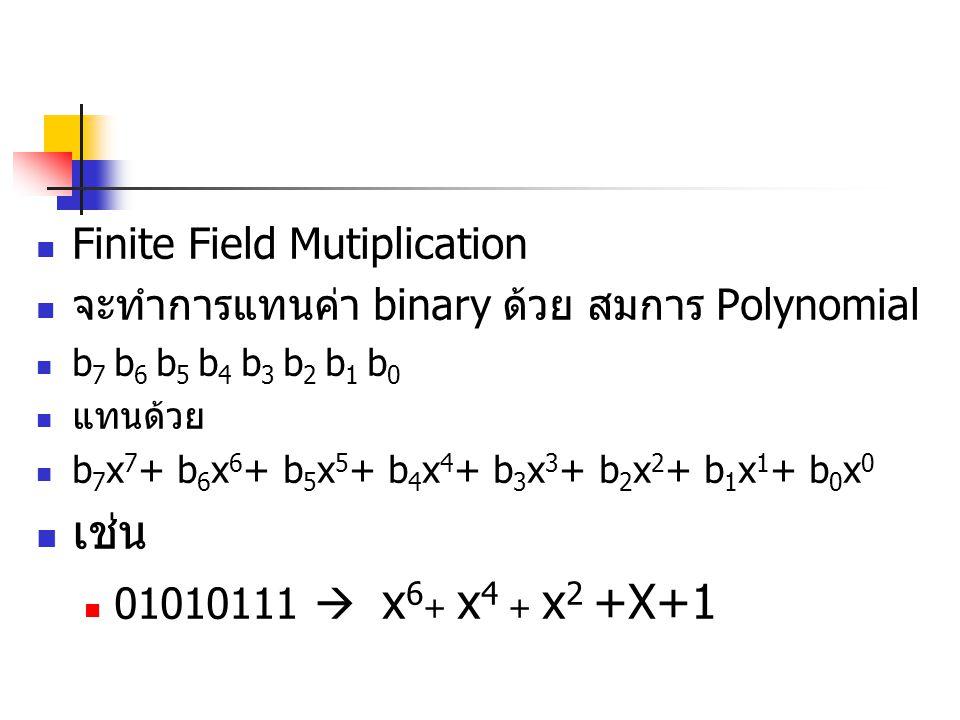 Finite Field Mutiplication จะทำการแทนค่า binary ด้วย สมการ Polynomial b 7 b 6 b 5 b 4 b 3 b 2 b 1 b 0 แทนด้วย b 7 x 7 + b 6 x 6 + b 5 x 5 + b 4 x 4 + b 3 x 3 + b 2 x 2 + b 1 x 1 + b 0 x 0 เช่น 01010111  x 6 + x 4 + x 2 +X+1