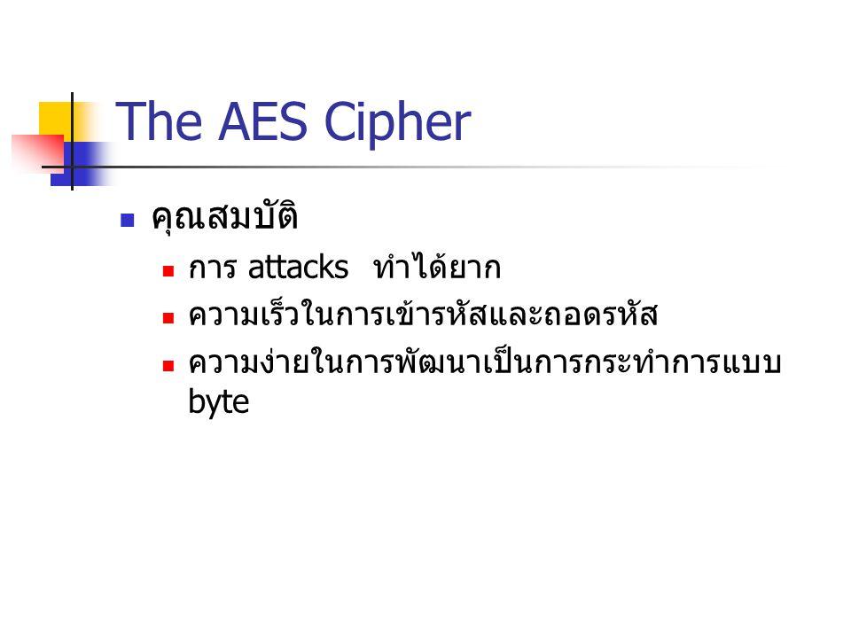 The AES Cipher คุณสมบัติ การ attacks ทำได้ยาก ความเร็วในการเข้ารหัสและถอดรหัส ความง่ายในการพัฒนาเป็นการกระทำการแบบ byte