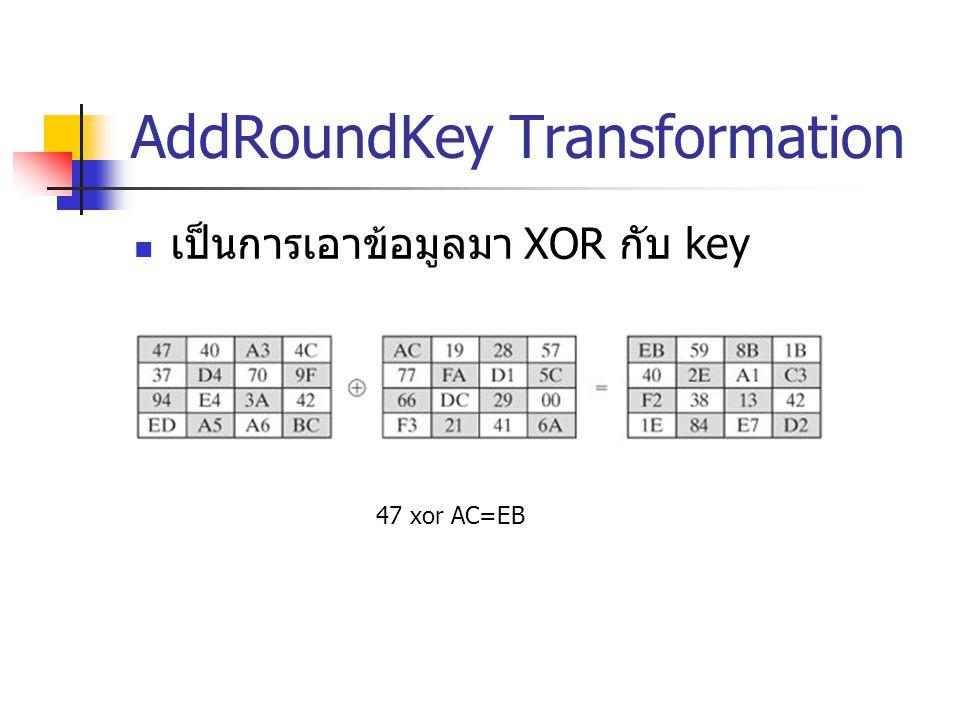 AddRoundKey Transformation เป็นการเอาข้อมูลมา XOR กับ key 47 xor AC=EB