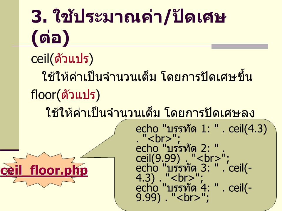 3. ใช้ประมาณค่า / ปัดเศษ ( ต่อ ) ceil( ตัวแปร ) ใช้ให้ค่าเป็นจำนวนเต็ม โดยการปัดเศษขึ้น floor( ตัวแปร ) ใช้ให้ค่าเป็นจำนวนเต็ม โดยการปัดเศษลง echo