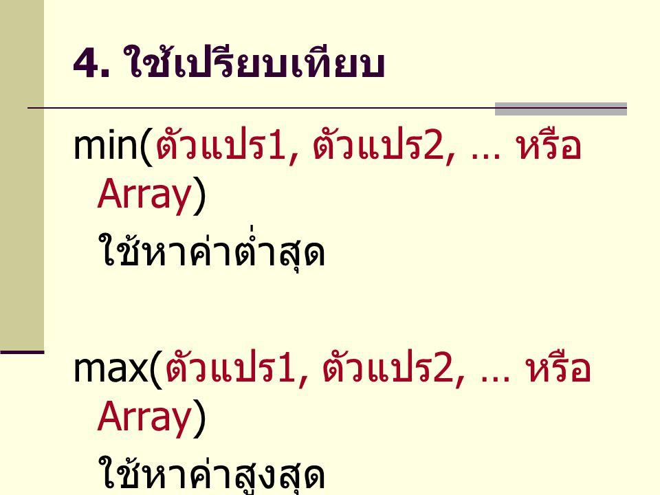 4. ใช้เปรียบเทียบ min( ตัวแปร 1, ตัวแปร 2, … หรือ Array) ใช้หาค่าต่ำสุด max( ตัวแปร 1, ตัวแปร 2, … หรือ Array) ใช้หาค่าสูงสุด