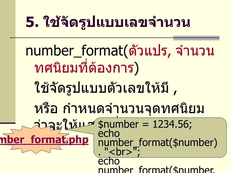 5. ใช้จัดรูปแบบเลขจำนวน number_format( ตัวแปร, จำนวน ทศนิยมที่ต้องการ ) ใช้จัดรูปแบบตัวเลขให้มี, หรือ กำหนดจำนวนจุดทศนิยม ว่าจะให้แสดงกี่ตัว $number =