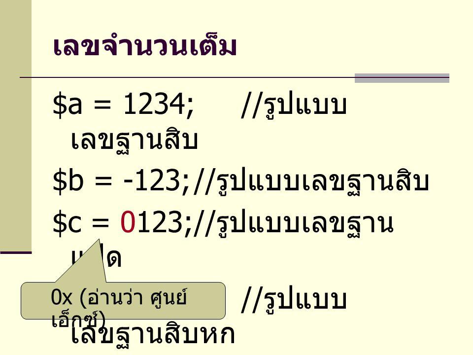 เลขจำนวนเต็ม $a = 1234;// รูปแบบ เลขฐานสิบ $b = -123;// รูปแบบเลขฐานสิบ $c = 0123;// รูปแบบเลขฐาน แปด $d = 0x1A;// รูปแบบ เลขฐานสิบหก 0x ( อ่านว่า ศูนย์ เอ็กซ์ )