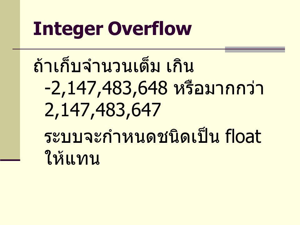 Integer Overflow ถ้าเก็บจำนวนเต็ม เกิน -2,147,483,648 หรือมากกว่า 2,147,483,647 ระบบจะกำหนดชนิดเป็น float ให้แทน