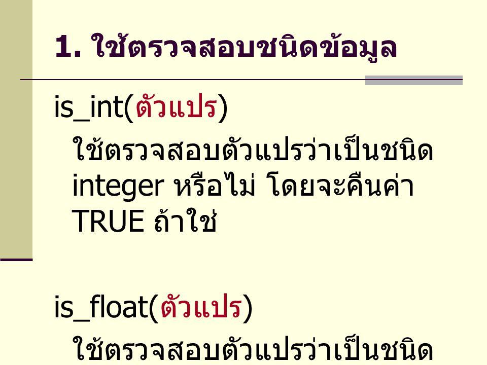 1. ใช้ตรวจสอบชนิดข้อมูล is_int( ตัวแปร ) ใช้ตรวจสอบตัวแปรว่าเป็นชนิด integer หรือไม่ โดยจะคืนค่า TRUE ถ้าใช่ is_float( ตัวแปร ) ใช้ตรวจสอบตัวแปรว่าเป็