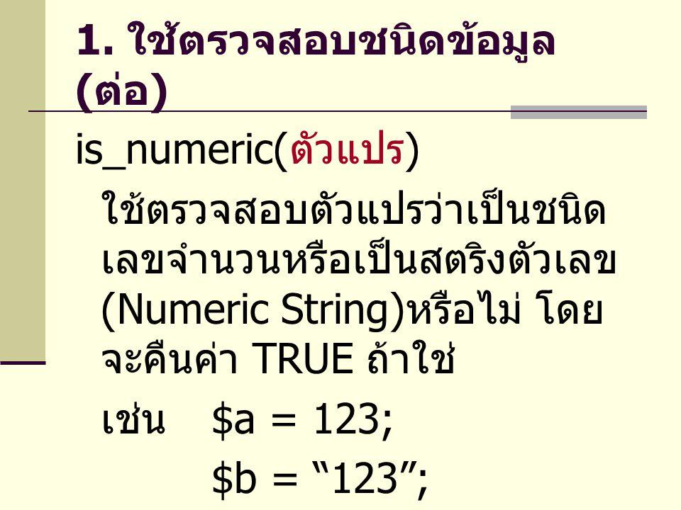 1. ใช้ตรวจสอบชนิดข้อมูล ( ต่อ ) is_numeric( ตัวแปร ) ใช้ตรวจสอบตัวแปรว่าเป็นชนิด เลขจำนวนหรือเป็นสตริงตัวเลข (Numeric String) หรือไม่ โดย จะคืนค่า TRU