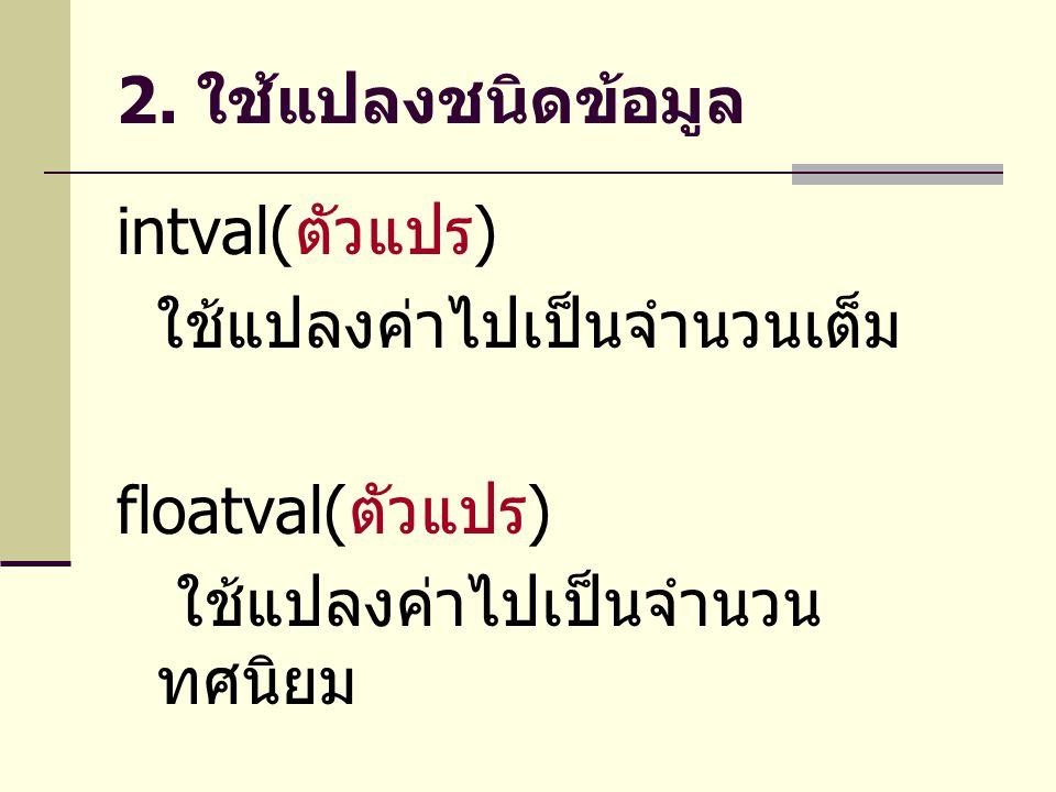 2. ใช้แปลงชนิดข้อมูล intval( ตัวแปร ) ใช้แปลงค่าไปเป็นจำนวนเต็ม floatval( ตัวแปร ) ใช้แปลงค่าไปเป็นจำนวน ทศนิยม