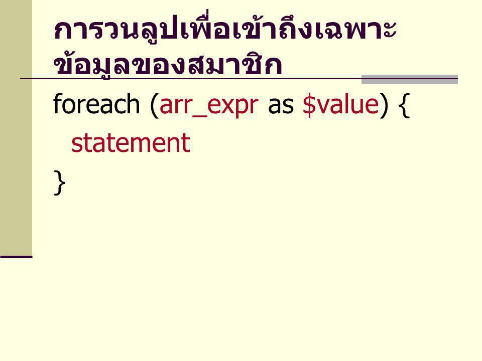 การวนลูปเพื่อเข้าถึงเฉพาะ ข้อมูลของสมาชิก foreach (arr_expr as $value) { statement }