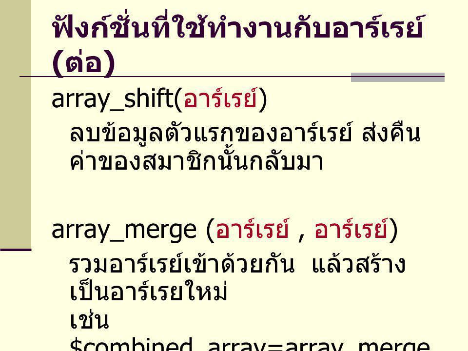 ฟังก์ชั่นที่ใช้ทำงานกับอาร์เรย์ ( ต่อ ) array_shift( อาร์เรย์ ) ลบข้อมูลตัวแรกของอาร์เรย์ ส่งคืน ค่าของสมาชิกนั้นกลับมา array_merge ( อาร์เรย์, อาร์เร
