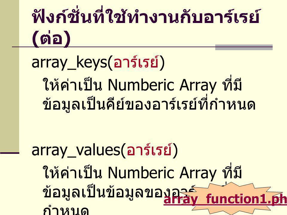 ฟังก์ชั่นที่ใช้ทำงานกับอาร์เรย์ ( ต่อ ) array_keys( อาร์เรย์ ) ให้ค่าเป็น Numberic Array ที่มี ข้อมูลเป็นคีย์ของอาร์เรย์ที่กำหนด array_values( อาร์เรย