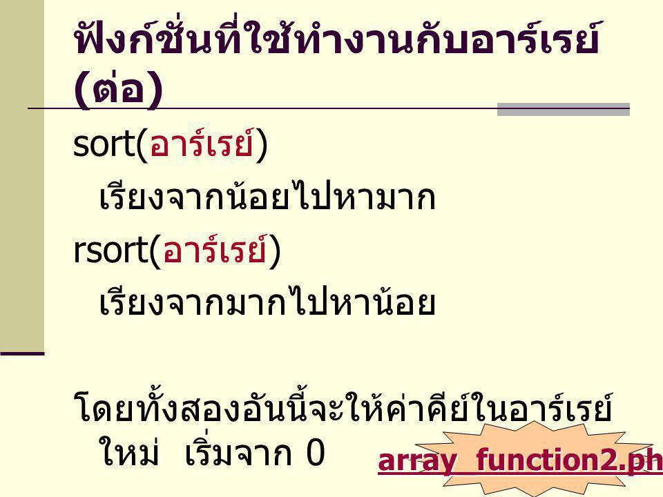 ฟังก์ชั่นที่ใช้ทำงานกับอาร์เรย์ ( ต่อ ) sort( อาร์เรย์ ) เรียงจากน้อยไปหามาก rsort( อาร์เรย์ ) เรียงจากมากไปหาน้อย โดยทั้งสองอันนี้จะให้ค่าคีย์ในอาร์เ