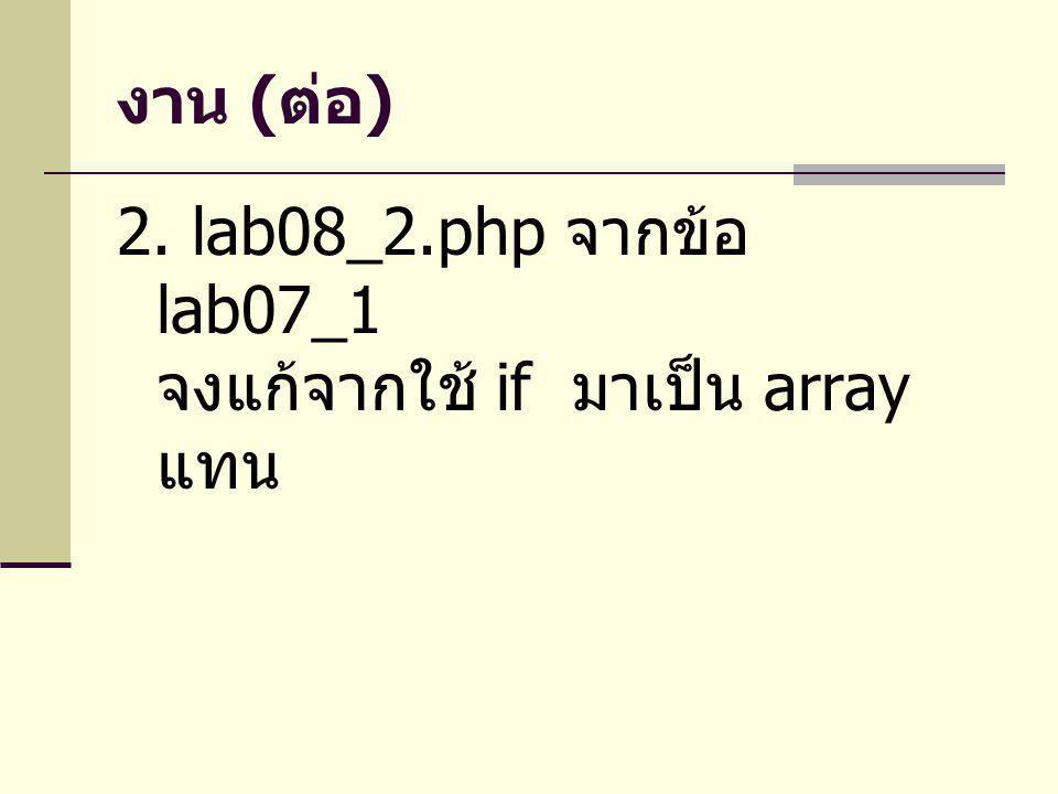 งาน ( ต่อ ) 2. lab08_2.php จากข้อ lab07_1 จงแก้จากใช้ if มาเป็น array แทน