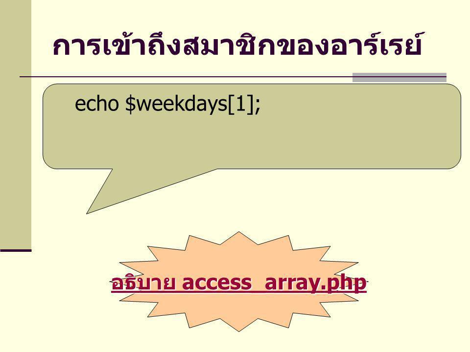 การเข้าถึงสมาชิกของอาร์เรย์ echo $weekdays[1]; อธิบาย access_array.php อธิบาย access_array.php