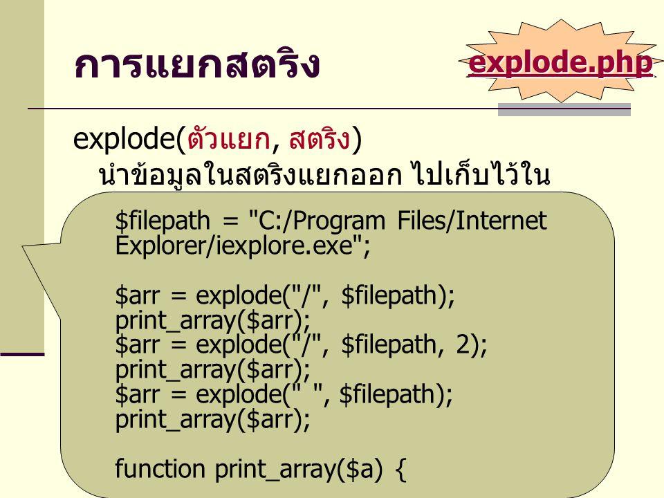 การแยกสตริง explode( ตัวแยก, สตริง ) นำข้อมูลในสตริงแยกออก ไปเก็บไว้ใน อาร์เรย์ $filepath = C:/Program Files/Internet Explorer/iexplore.exe ; $arr = explode( / , $filepath); print_array($arr); $arr = explode( / , $filepath, 2); print_array($arr); $arr = explode( , $filepath); print_array($arr); function print_array($a) { … } explode.php