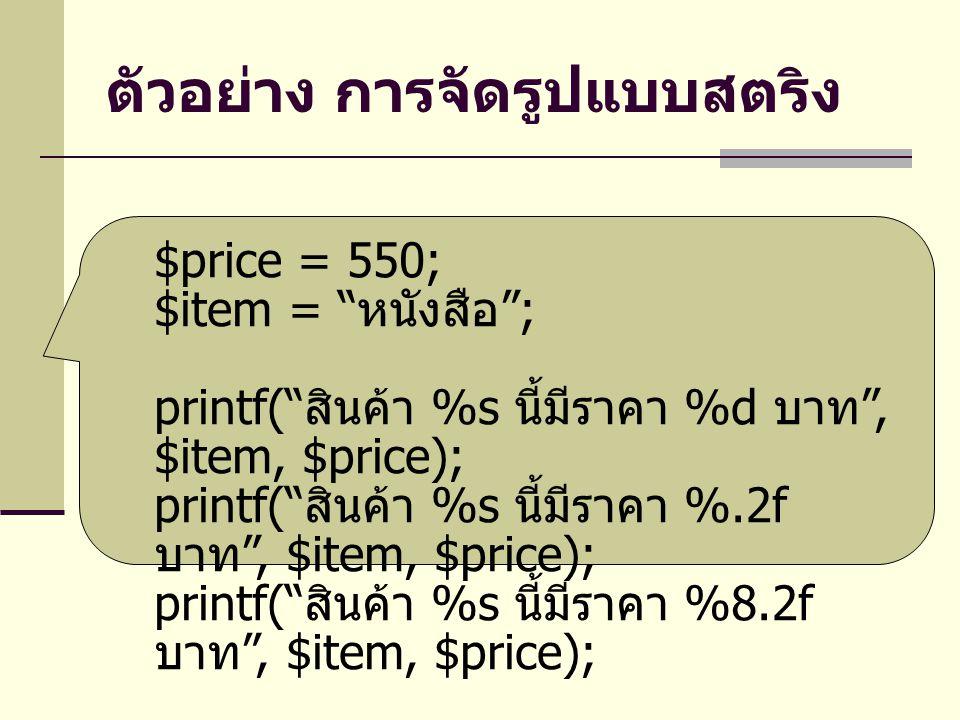 ตัวอย่าง การจัดรูปแบบสตริง $price = 550; $item = หนังสือ ; printf( สินค้า %s นี้มีราคา %d บาท , $item, $price); printf( สินค้า %s นี้มีราคา %.2f บาท , $item, $price); printf( สินค้า %s นี้มีราคา %8.2f บาท , $item, $price);