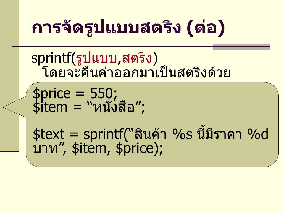 การจัดรูปแบบสตริง ( ต่อ ) sprintf( รูปแบบ, สตริง ) โดยจะคืนค่าออกมาเป็นสตริงด้วย $price = 550; $item = หนังสือ ; $text = sprintf( สินค้า %s นี้มีราคา %d บาท , $item, $price);