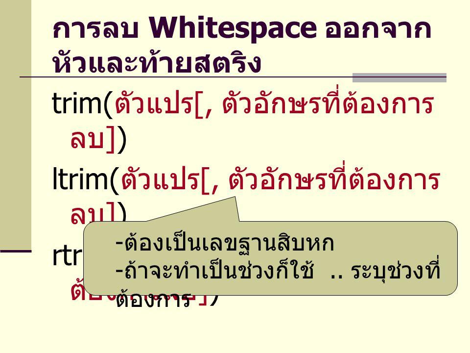 การลบ Whitespace ออกจาก หัวและท้ายสตริง trim( ตัวแปร [, ตัวอักษรที่ต้องการ ลบ ]) ltrim( ตัวแปร [, ตัวอักษรที่ต้องการ ลบ ]) rtrim( ตัวแปร [, ตัวอักษรที
