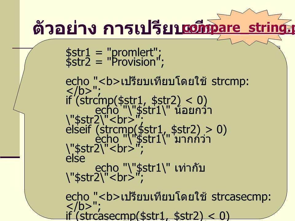 ตัวอย่าง การเปรียบเทียบสตริง $str1 = promlert ; $str2 = Provision ; echo เปรียบเทียบโดยใช้ strcmp: ; if (strcmp($str1, $str2) < 0) echo \ $str1\ น้อยกว่า \ $str2\ ; elseif (strcmp($str1, $str2) > 0) echo \ $str1\ มากกว่า \ $str2\ ; else echo \ $str1\ เท่ากับ \ $str2\ ; echo เปรียบเทียบโดยใช้ strcasecmp: ; if (strcasecmp($str1, $str2) < 0) echo \ $str1\ น้อยกว่า \ $str2\ ; elseif (strcasecmp($str1, $str2) > 0) echo \ $str1\ มากกว่า \ $str2\ ; else echo \ $str1\ เท่ากับ \ $str2\ ; compare_string.php