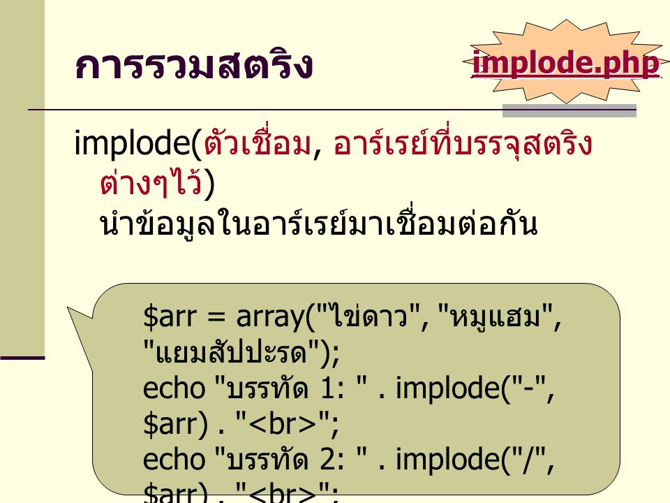 การแยกสตริง explode( ตัวแยก, สตริง ) นำข้อมูลในสตริงแยกออก ไปเก็บไว้ใน อาร์เรย์ $filepath = C:/Program Files/Internet Explorer/iexplore.exe ; $arr = explode( / , $filepath); print_array($arr); $arr = explode( / , $filepath, 2); print_array($arr); $arr = explode( , $filepath); print_array($arr); function print_array($a) { … } explode.php