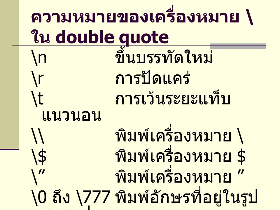 ความหมายของเครื่องหมาย \ ใน double quote \n ขึ้นบรรทัดใหม่ \r การปัดแคร่ \t การเว้นระยะแท็บ แนวนอน \\ พิมพ์เครื่องหมาย \ \$ พิมพ์เครื่องหมาย $ \ พิมพ์เครื่องหมาย \0 ถึง \777 พิมพ์อักษรที่อยู่ในรูป ฐานแปด \x0 ถึง \xFF พิมพ์อักษรที่อยู่ ในรูปฐานสิบหก