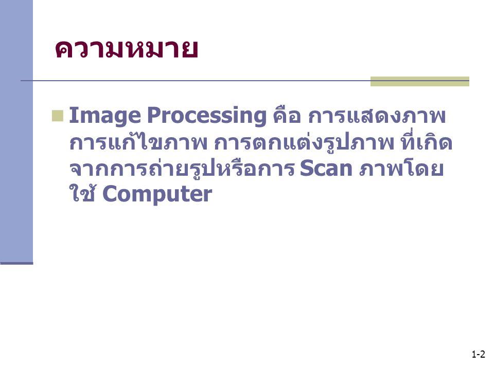 1-2 ความหมาย Image Processing คือ การแสดงภาพ การแก้ไขภาพ การตกแต่งรูปภาพ ที่เกิด จากการถ่ายรูปหรือการ Scan ภาพโดย ใช้ Computer