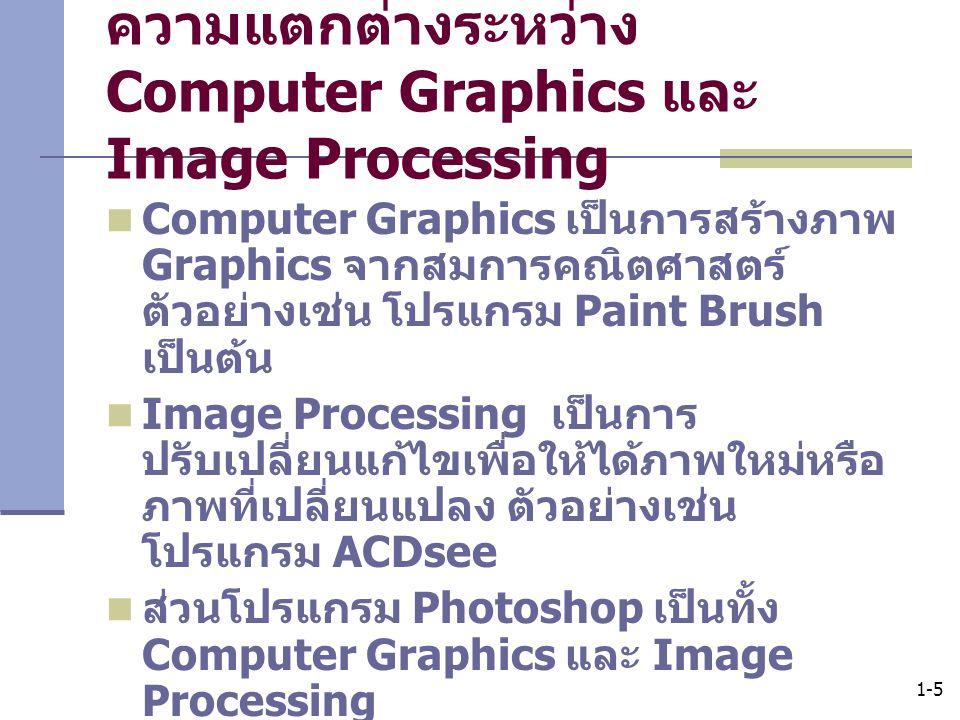 1-5 ความแตกต่างระหว่าง Computer Graphics และ Image Processing Computer Graphics เป็นการสร้างภาพ Graphics จากสมการคณิตศาสตร์ ตัวอย่างเช่น โปรแกรม Paint