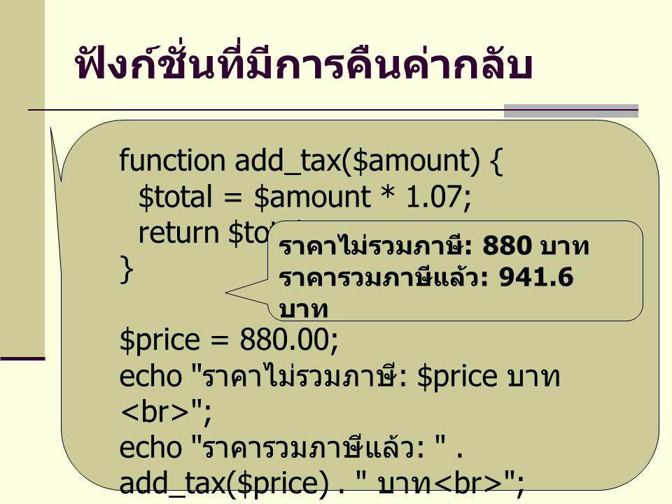 ฟังก์ชั่นที่มีการคืนค่ากลับ function add_tax($amount) { $total = $amount * 1.07; return $total; } $price = 880.00; echo