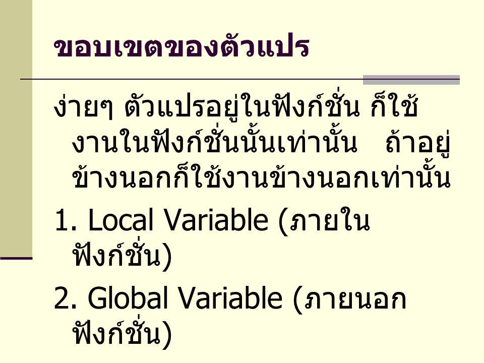ขอบเขตของตัวแปร ง่ายๆ ตัวแปรอยู่ในฟังก์ชั่น ก็ใช้ งานในฟังก์ชั่นนั้นเท่านั้น ถ้าอยู่ ข้างนอกก็ใช้งานข้างนอกเท่านั้น 1. Local Variable ( ภายใน ฟังก์ชั่