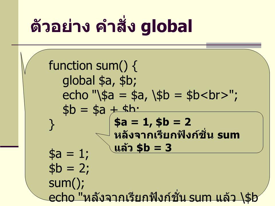 ตัวอย่าง คำสั่ง global function sum() { global $a, $b; echo \$a = $a, \$b = $b ; $b = $a + $b; } $a = 1; $b = 2; sum(); echo หลังจากเรียกฟังก์ชั่น sum แล้ว \$b = $b ; $a = 1, $b = 2 หลังจากเรียกฟังก์ชั่น sum แล้ว $b = 3