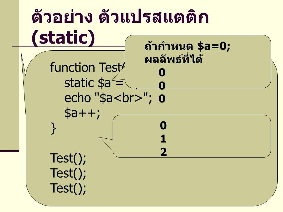 ตัวอย่าง ตัวแปรสแตติก (static) function Test() { static $a = 0; echo $a ; $a++; } Test(); 012012 ถ้ากำหนด $a=0; ผลลัพธ์ที่ได้ 0 0 0