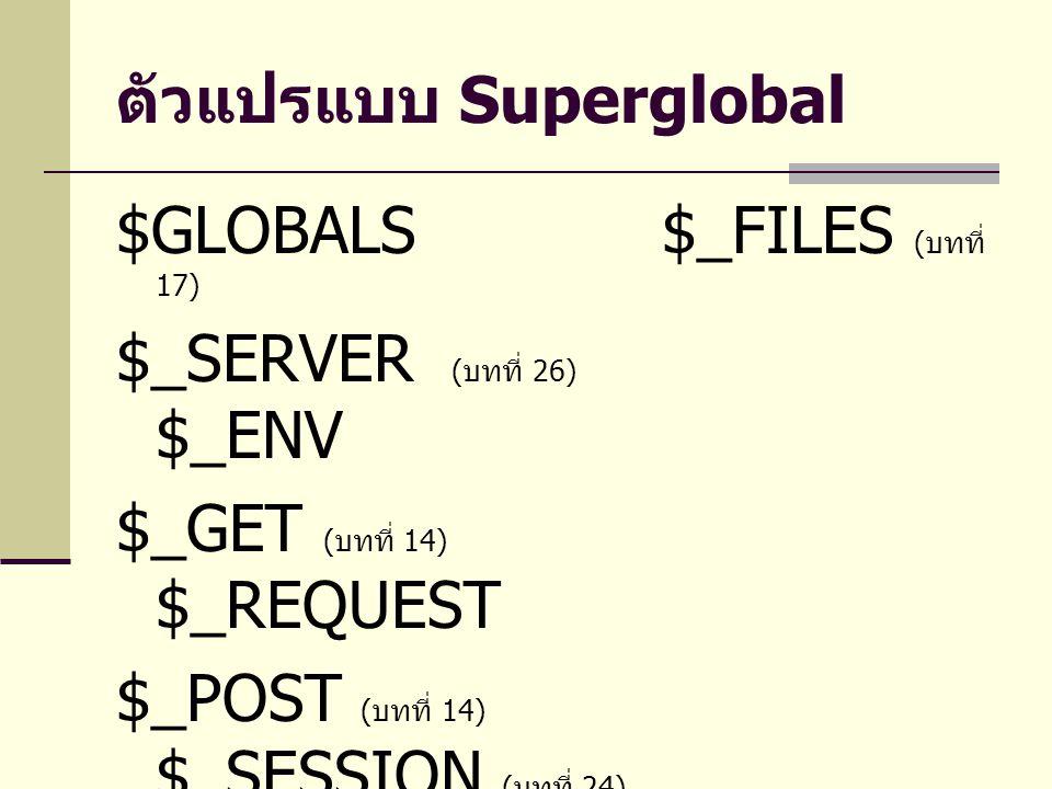 ตัวแปรแบบ Superglobal $GLOBALS $_FILES ( บทที่ 17) $_SERVER ( บทที่ 26) $_ENV $_GET ( บทที่ 14) $_REQUEST $_POST ( บทที่ 14) $_SESSION ( บทที่ 24) $_COOKIE ( บทที่ 24)