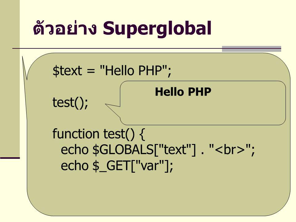 ตัวอย่าง Superglobal $text = Hello PHP ; test(); function test() { echo $GLOBALS[ text ].