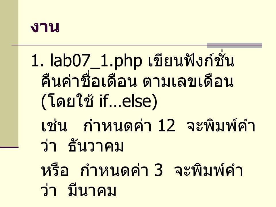งาน 1. lab07_1.php เขียนฟังก์ชั่น คืนค่าชื่อเดือน ตามเลขเดือน ( โดยใช้ if…else) เช่น กำหนดค่า 12 จะพิมพ์คำ ว่า ธันวาคม หรือ กำหนดค่า 3 จะพิมพ์คำ ว่า ม