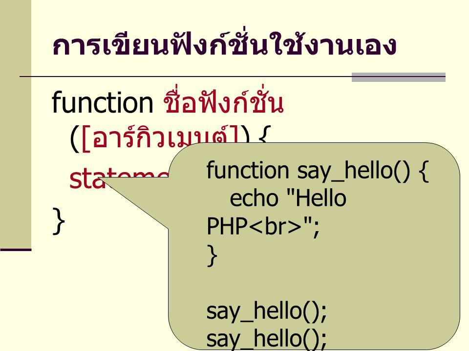 การเขียนฟังก์ชั่นใช้งานเอง function ชื่อฟังก์ชั่น ([ อาร์กิวเมนต์ ]) { statement } function say_hello() { echo Hello PHP ; } say_hello();