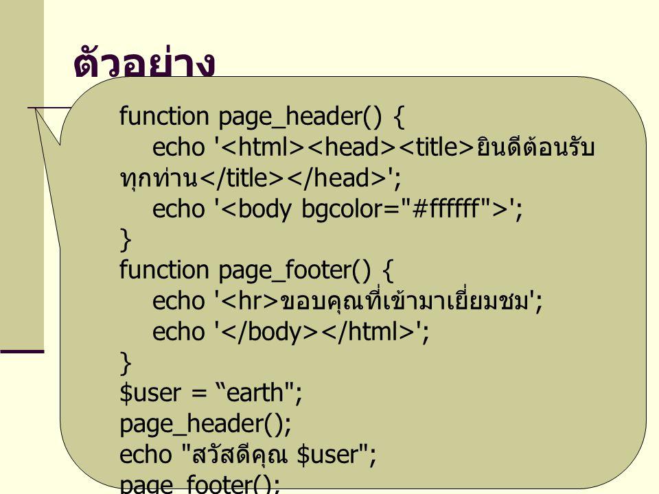 ตัวอย่าง function page_header() { echo ยินดีต้อนรับ ทุกท่าน ; echo ; } function page_footer() { echo ขอบคุณที่เข้ามาเยี่ยมชม ; echo ; } $user = earth ; page_header(); echo สวัสดีคุณ $user ; page_footer();
