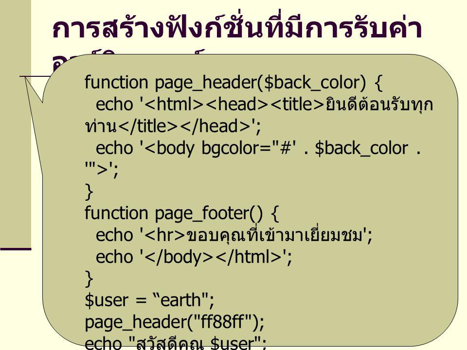 การสร้างฟังก์ชั่นที่มีการรับค่า อาร์กิวเมนต์ function page_header($back_color) { echo ยินดีต้อนรับทุก ท่าน ; echo ; } function page_footer() { echo ขอบคุณที่เข้ามาเยี่ยมชม ; echo ; } $user = earth ; page_header( ff88ff ); echo สวัสดีคุณ $user ; page_footer();