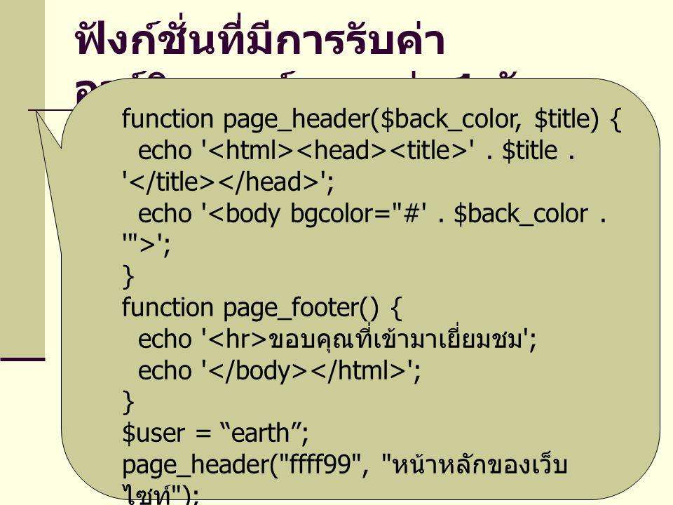 ฟังก์ชั่นที่มีการรับค่า อาร์กิวเมนต์มากกว่า 1 ตัว function page_header($back_color, $title) { echo ' '. $title. ' '; echo ' '; } function page_footer(
