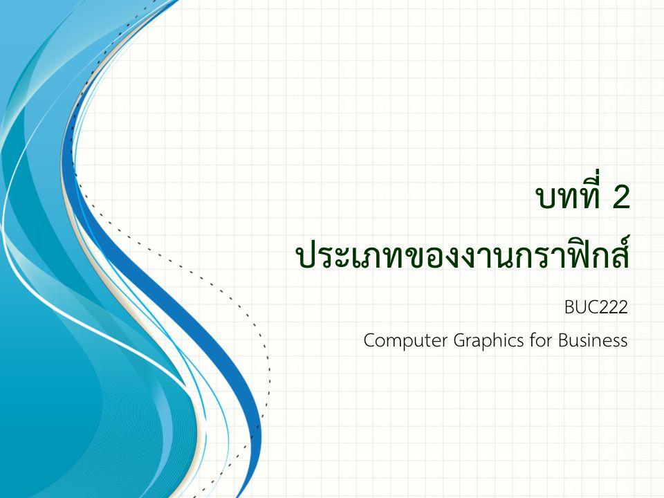 บทที่ 2 ประเภทของงานกราฟิกส์ BUC222 Computer Graphics for Business