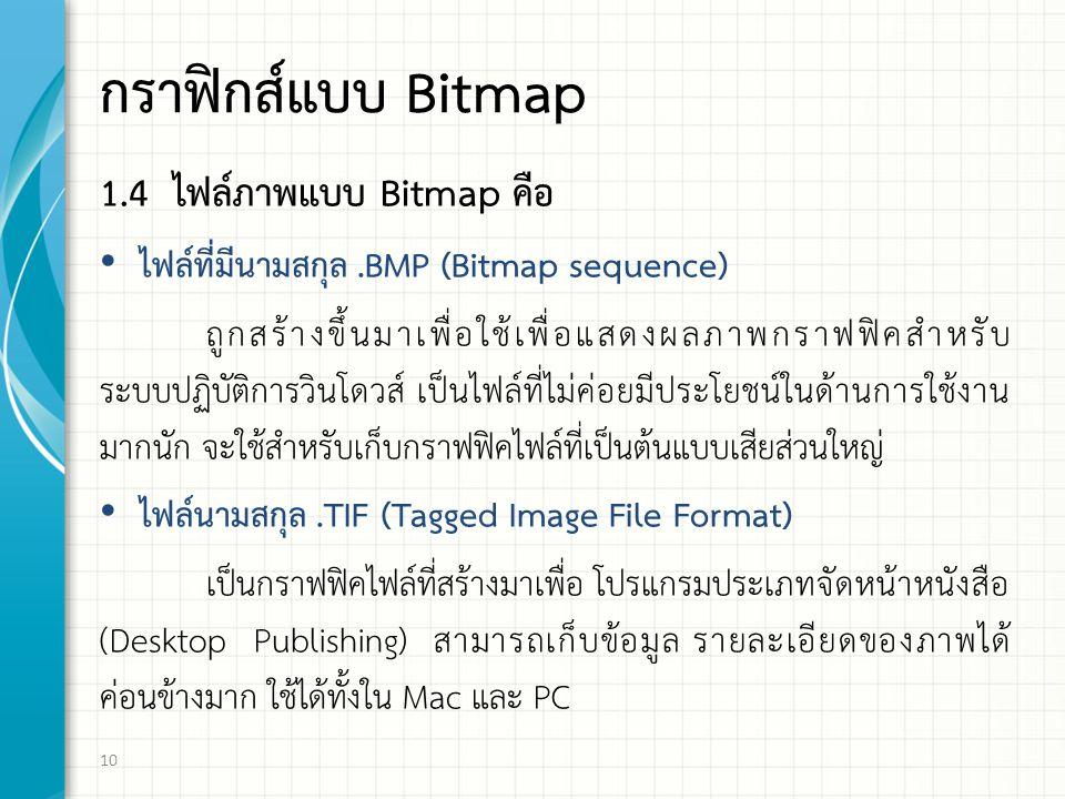 กราฟิกส์แบบ Bitmap 1.4 ไฟล์ภาพแบบ Bitmap คือ ไฟล์ที่มีนามสกุล.BMP (Bitmap sequence) ถูกสร้างขึ้นมาเพื่อใช้เพื่อแสดงผลภาพกราฟฟิคสำหรับ ระบบปฏิบัติการวินโดวส์ เป็นไฟล์ที่ไม่ค่อยมีประโยชน์ในด้านการใช้งาน มากนัก จะใช้สำหรับเก็บกราฟฟิคไฟล์ที่เป็นต้นแบบเสียส่วนใหญ่ ไฟล์นามสกุล.TIF (Tagged Image File Format) เป็นกราฟฟิคไฟล์ที่สร้างมาเพื่อ โปรแกรมประเภทจัดหน้าหนังสือ (Desktop Publishing) สามารถเก็บข้อมูล รายละเอียดของภาพได้ ค่อนข้างมาก ใช้ได้ทั้งใน Mac และ PC 10