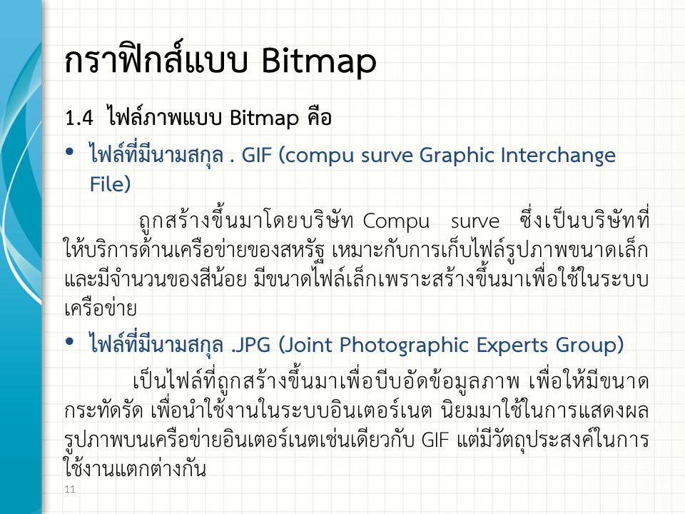 กราฟิกส์แบบ Bitmap 1.4 ไฟล์ภาพแบบ Bitmap คือ ไฟล์ที่มีนามสกุล. GIF (compu surve Graphic Interchange File) ถูกสร้างขึ้นมาโดยบริษัท Compu surve ซึ่งเป็น