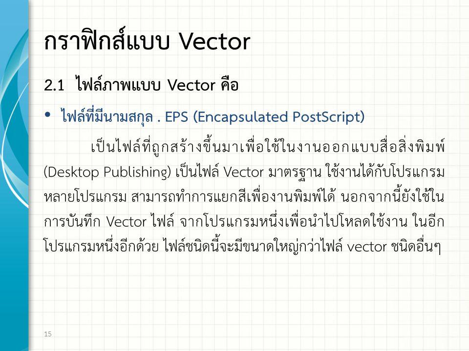 กราฟกส์แบบ Vector 2.1 ไฟล์ภาพแบบ Vector คือ ไฟล์ที่มีนามสกุล. EPS (Encapsulated PostScript) เป็นไฟล์ที่ถูกสร้างขึ้นมาเพื่อใช้ในงานออกแบบสื่อสิ่งพิมพ์