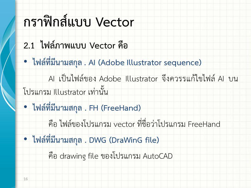 กราฟกส์แบบ Vector 2.1 ไฟล์ภาพแบบ Vector คือ ไฟล์ที่มีนามสกุล. AI (Adobe Illustrator sequence) AI เป็นไฟล์ของ Adobe Illustrator จึงควรรแก้ไขไฟล์ AI บน