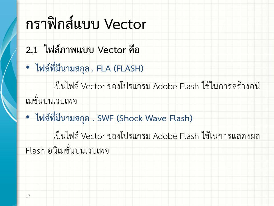 กราฟกส์แบบ Vector 2.1 ไฟล์ภาพแบบ Vector คือ ไฟล์ที่มีนามสกุล. FLA (FLASH) เป็นไฟล์ Vector ของโปรแกรม Adobe Flash ใช้ในการสร้างอนิ เมชั่นบนเวบเพจ ไฟล์