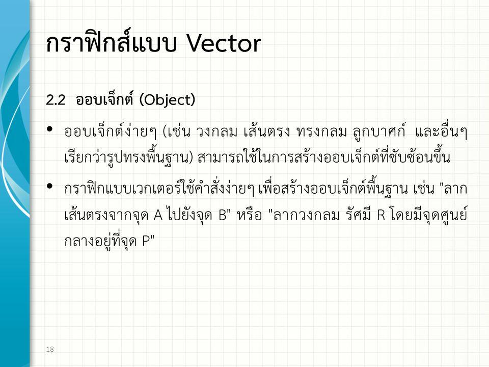 กราฟกส์แบบ Vector 2.2 ออบเจ็กต (Object) ออบเจ็กตงายๆ (เชน วงกลม เสนตรง ทรงกลม ลูกบาศก และอื่นๆ เรียกวารูปทรงพื้นฐาน) สามารถใชในการสรางออบเจ็กตที่ซับซอนขึ้น กราฟกแบบเวกเตอรใชคําสั่งงายๆ เพื่อสรางออบเจ็กตพื้นฐาน เช่น ลาก เสนตรงจากจุด A ไปยังจุด B หรือ ลากวงกลม รัศมี R โดยมีจุดศูนย กลางอยูที่จุด P 18