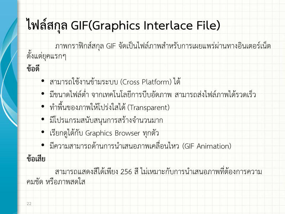 ไฟล์สกุล GIF(Graphics Interlace File) ภาพกราฟิกส์สกุล GIF จัดเป็นไฟล์ภาพสำหรับการเผยแพร่ผ่านทางอินเตอร์เน็ต ตั้งแต่ยุคแรกๆ ข้อดี สามารถใช้งานข้ามระบบ (Cross Platform) ได้ มีขนาดไฟล์ต่ำ จากเทคโนโลยีการบีบอัดภาพ สามารถส่งไฟล์ภาพได้รวดเร็ว ทำพื้นของภาพให้โปร่งใสได้ (Transparent) มีโปรแกรมสนับสนุนการสร้างจำนวนมาก เรียกดูได้กับ Graphics Browser ทุกตัว มีความสามารถด้านการนำเสนอภาพเคลื่อนไหว (GIF Animation) ข้อเสีย สามารถแสดงสีได้เพียง 256 สี ไม่เหมาะกับการนำเสนอภาพที่ต้องการความ คมชัด หรือภาพสดใส 22