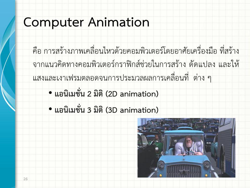 Computer Animation คือ การสร้างภาพเคลื่อนไหวด้วยคอมพิวเตอร์โดยอาศัยเครื่องมือ ที่สร้าง จากแนวคิดทางคอมพิวเตอร์กราฟิกส์ช่วยในการสร้าง ดัดแปลง และให้ แสงและเงาเฟรมตลอดจนการประมวลผลการเคลื่อนที่ ต่าง ๆ แอนิเมชั่น 2 มิติ (2D animation) แอนิเมชั่น 3 มิติ (3D animation) 26
