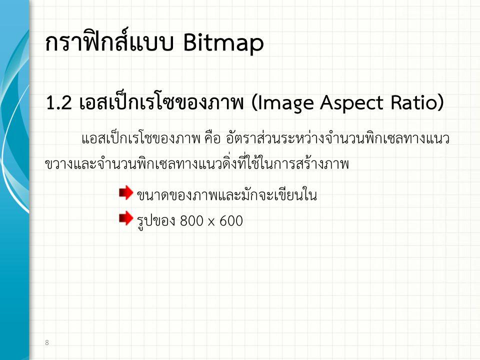 กราฟิกส์แบบ Bitmap 1.2 เอสเปกเรโซของภาพ (Image Aspect Ratio) แอสเปกเรโชของภาพ คือ อัตราสวนระหวางจํานวนพิกเซลทางแนว ขวางและจํานวนพิกเซลทางแนวดิ่งที่ใชในการสรางภาพ 8 ขนาดของภาพและมักจะเขียนใน รูปของ 800 x 600