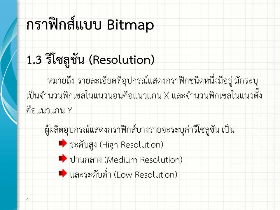 กราฟิกส์แบบ Bitmap 1.3 รีโซลูชัน (Resolution) หมายถึง รายละเอียดที่อุปกรณแสดงกราฟกชนิดหนึ่งมีอยู่ มักระบุ เปนจํานวนพิกเซลในแนวนอนคือแนวแกน X และจํานวนพิกเซลในแนวตั้ง คือแนวแกน Y 9 ผูผลิตอุปกรณแสดงกราฟกส์บางรายจะระบุคารีโซลูชัน เป็น ระดับสูง (High Resolution) ปานกลาง (Medium Resolution) และระดับต่ำ (Low Resolution)